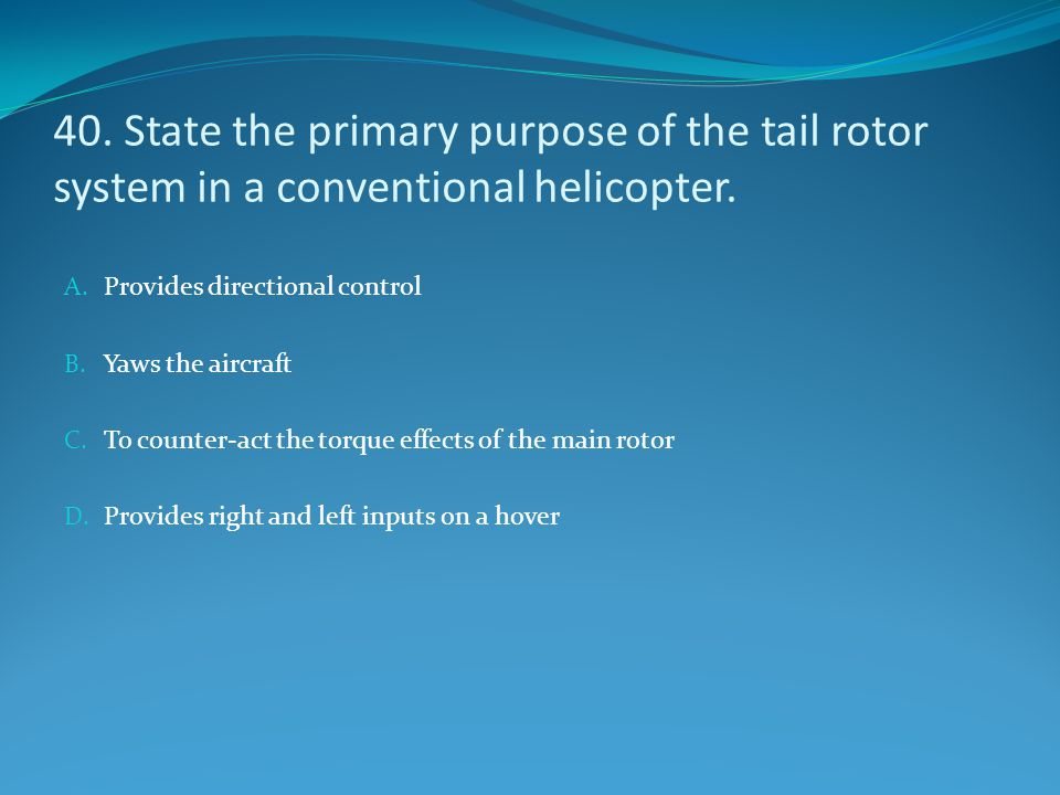 40. State the primary purpose of the tail rotor system in a conventional helicopter.