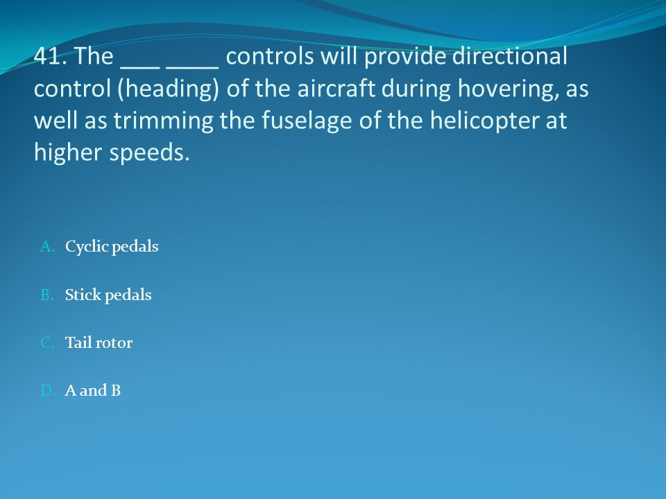 41. The ___ ____ controls will provide directional control (heading) of the aircraft during hovering, as well as trimming the fuselage of the helicopter at higher speeds.