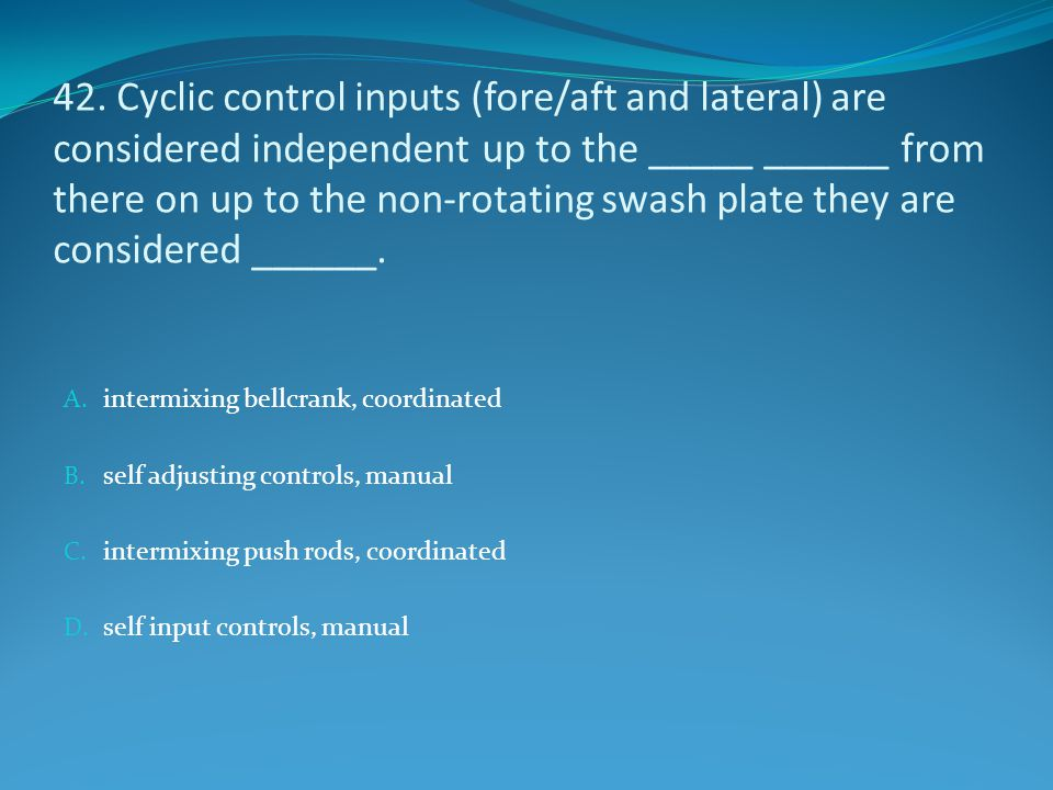 42. Cyclic control inputs (fore/aft and lateral) are considered independent up to the _____ ______ from there on up to the non-rotating swash plate they are considered ______.