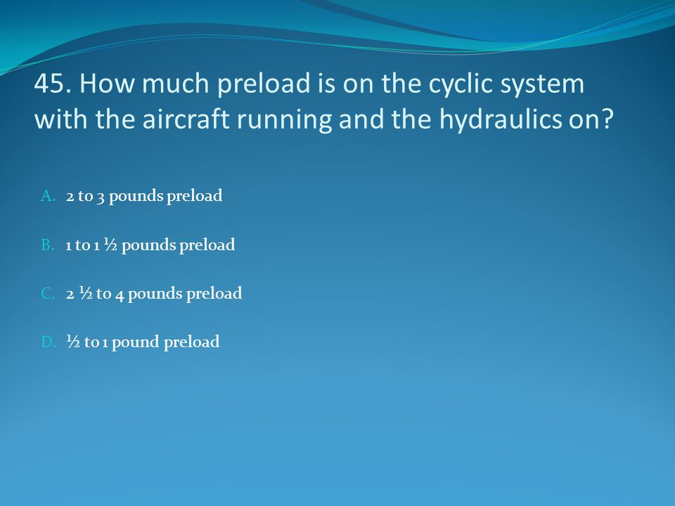 45. How much preload is on the cyclic system with the aircraft running and the hydraulics on