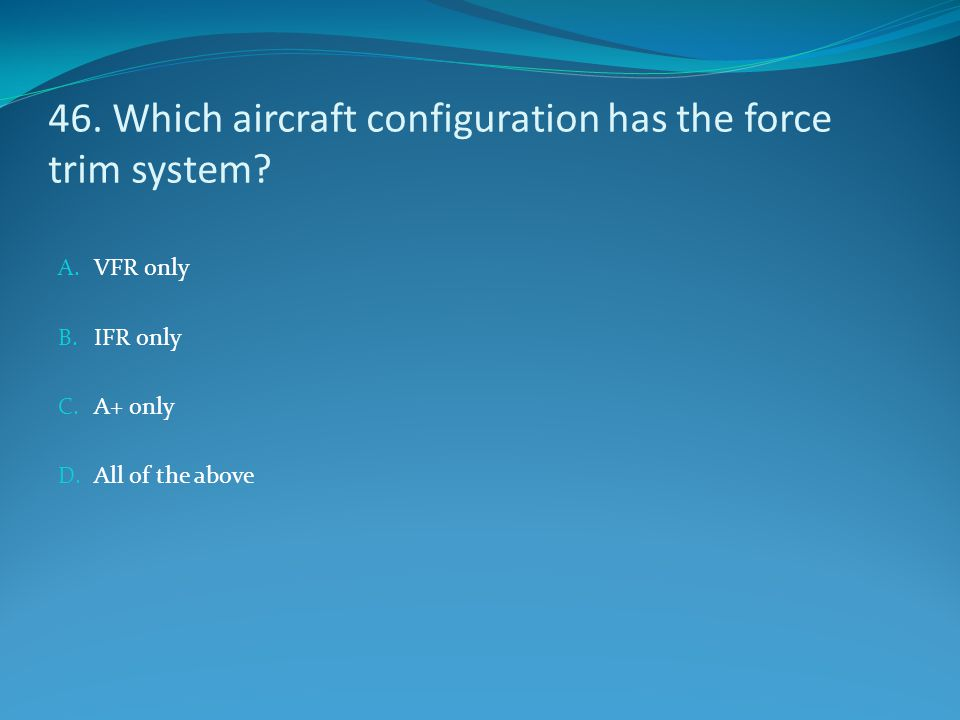 46. Which aircraft configuration has the force trim system