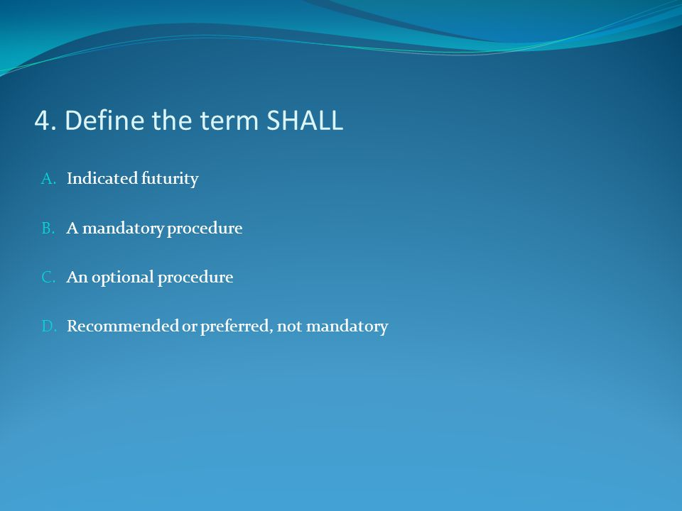 4. Define the term SHALL Indicated futurity A mandatory procedure