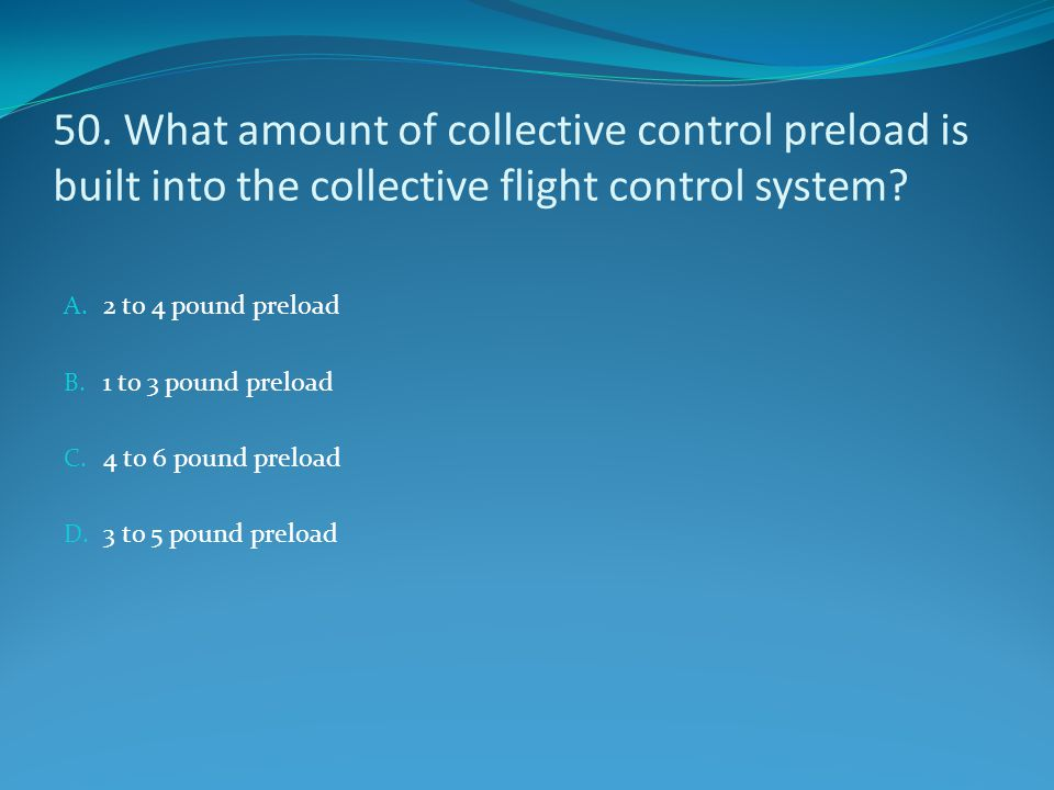 50. What amount of collective control preload is built into the collective flight control system