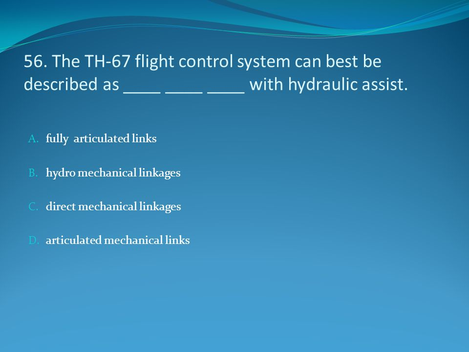 56. The TH-67 flight control system can best be described as ____ ____ ____ with hydraulic assist.