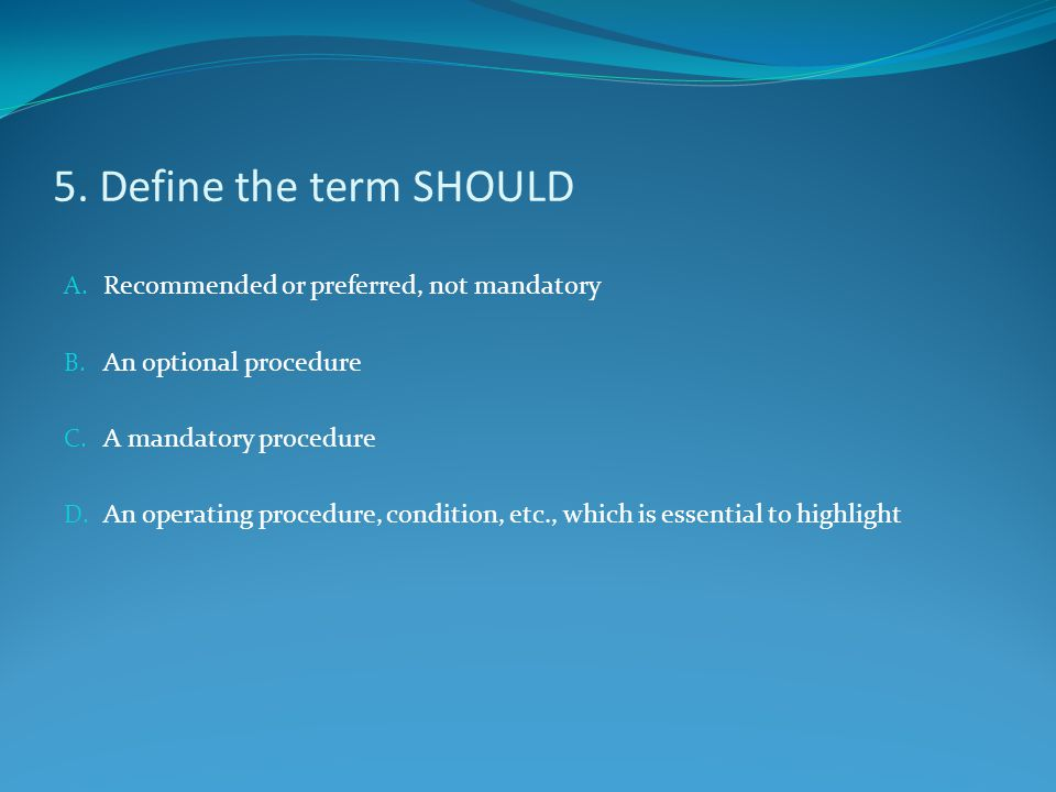 5. Define the term SHOULD Recommended or preferred, not mandatory