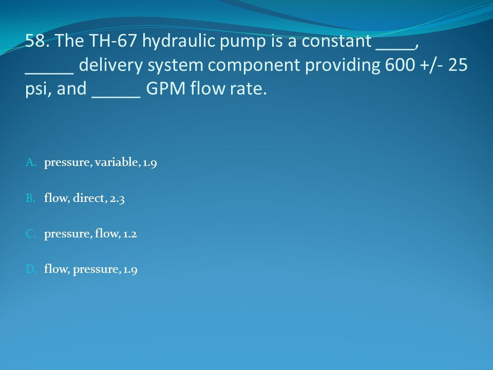58. The TH-67 hydraulic pump is a constant ____, _____ delivery system component providing 600 +/- 25 psi, and _____ GPM flow rate.