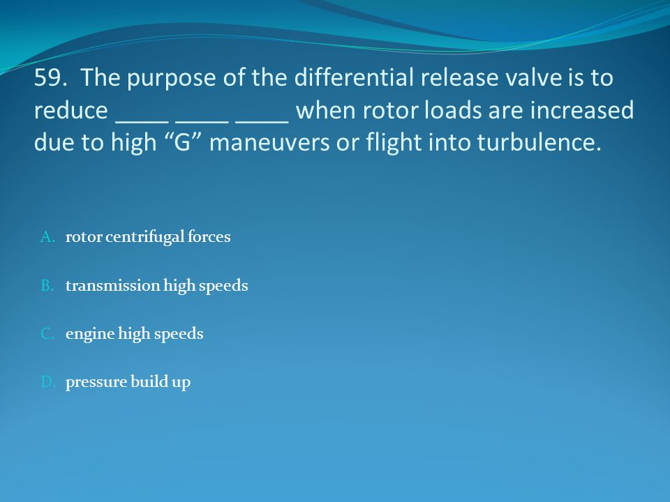 59. The purpose of the differential release valve is to reduce ____ ____ ____ when rotor loads are increased due to high G maneuvers or flight into turbulence.