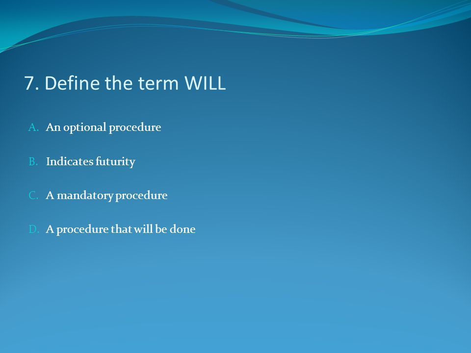 7. Define the term WILL An optional procedure Indicates futurity