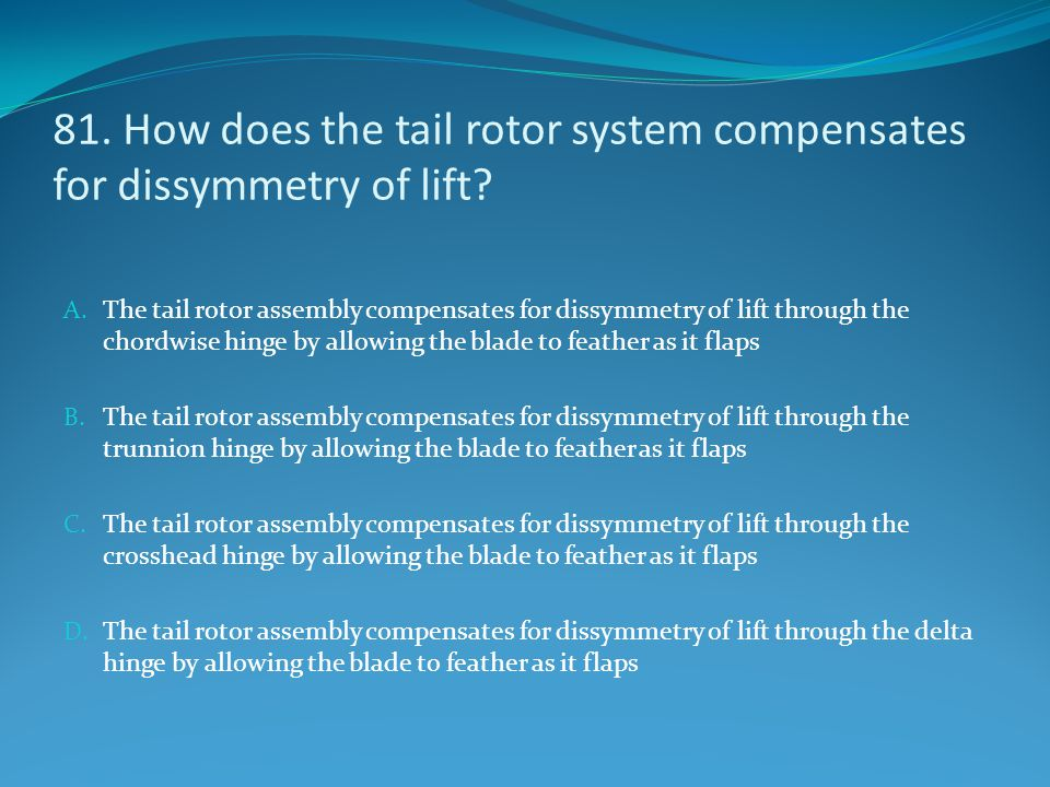 81. How does the tail rotor system compensates for dissymmetry of lift