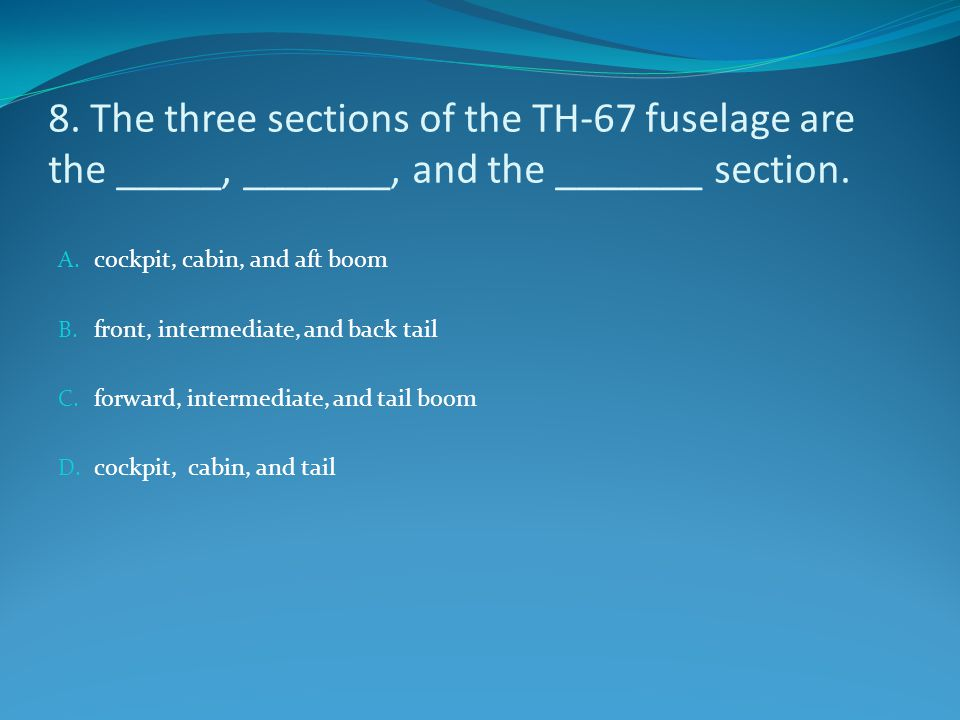 8. The three sections of the TH-67 fuselage are the _____, _______, and the _______ section.