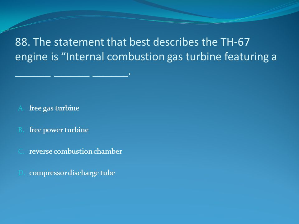 88. The statement that best describes the TH-67 engine is Internal combustion gas turbine featuring a ______ ______ ______.