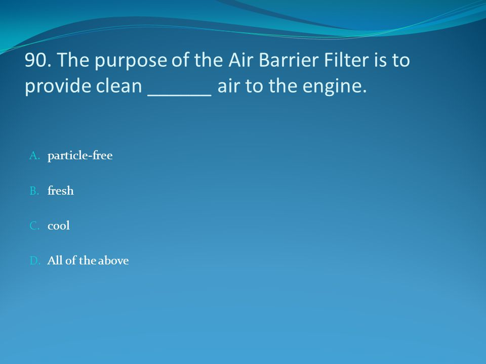 90. The purpose of the Air Barrier Filter is to provide clean ______ air to the engine.