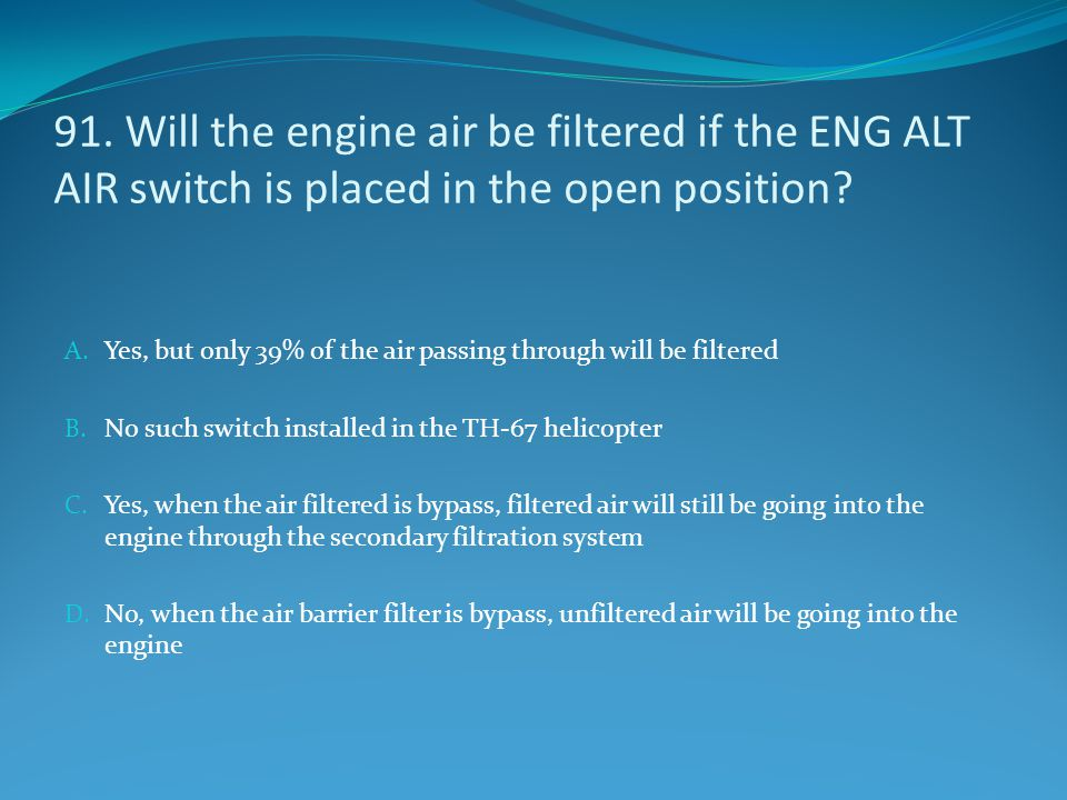 91. Will the engine air be filtered if the ENG ALT AIR switch is placed in the open position