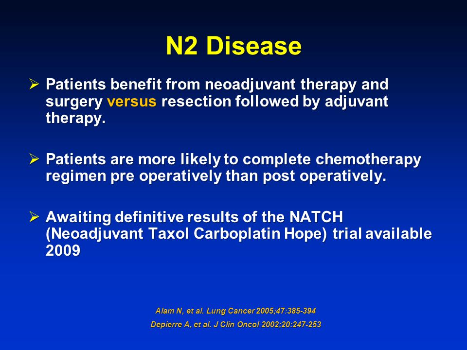 N2 Disease Patients benefit from neoadjuvant therapy and surgery versus resection followed by adjuvant therapy.