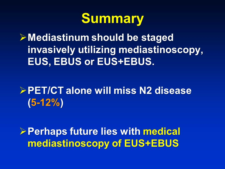 Summary Mediastinum should be staged invasively utilizing mediastinoscopy, EUS, EBUS or EUS+EBUS. PET/CT alone will miss N2 disease (5-12%)