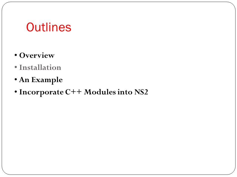 Outlines • Overview • Installation • An Example • Incorporate C++ Modules into NS2