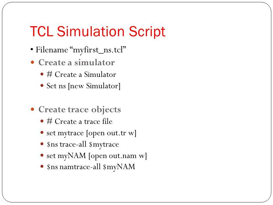 TCL Simulation Script • Filename myfirst_ns.tcl Create a simulator