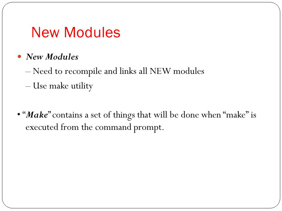New Modules New Modules – Need to recompile and links all NEW modules