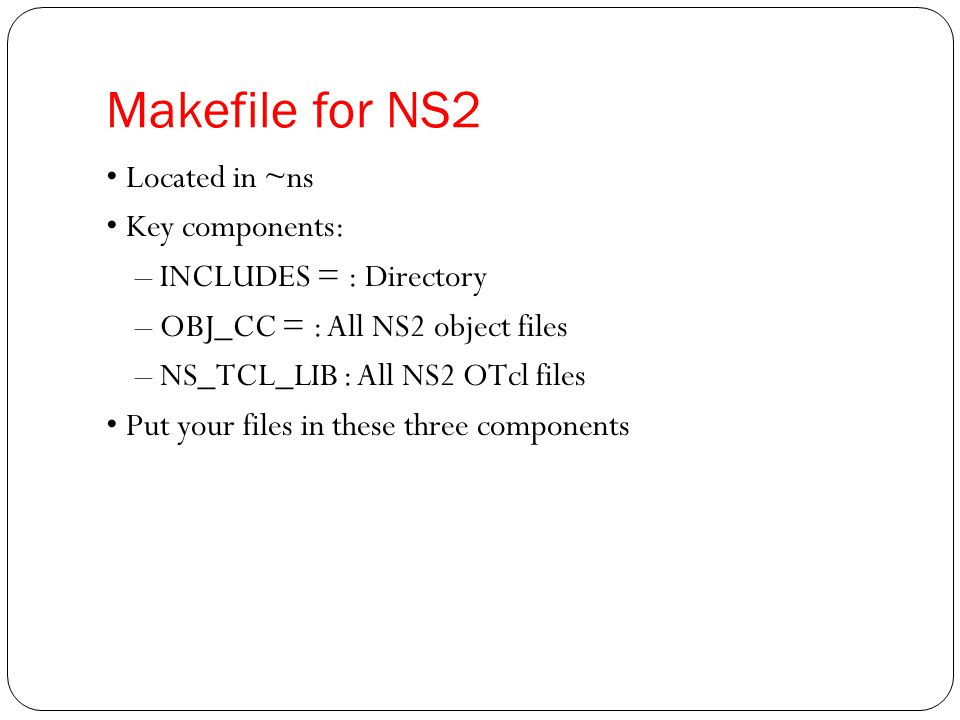Makefile for NS2 • Located in ~ns • Key components:
