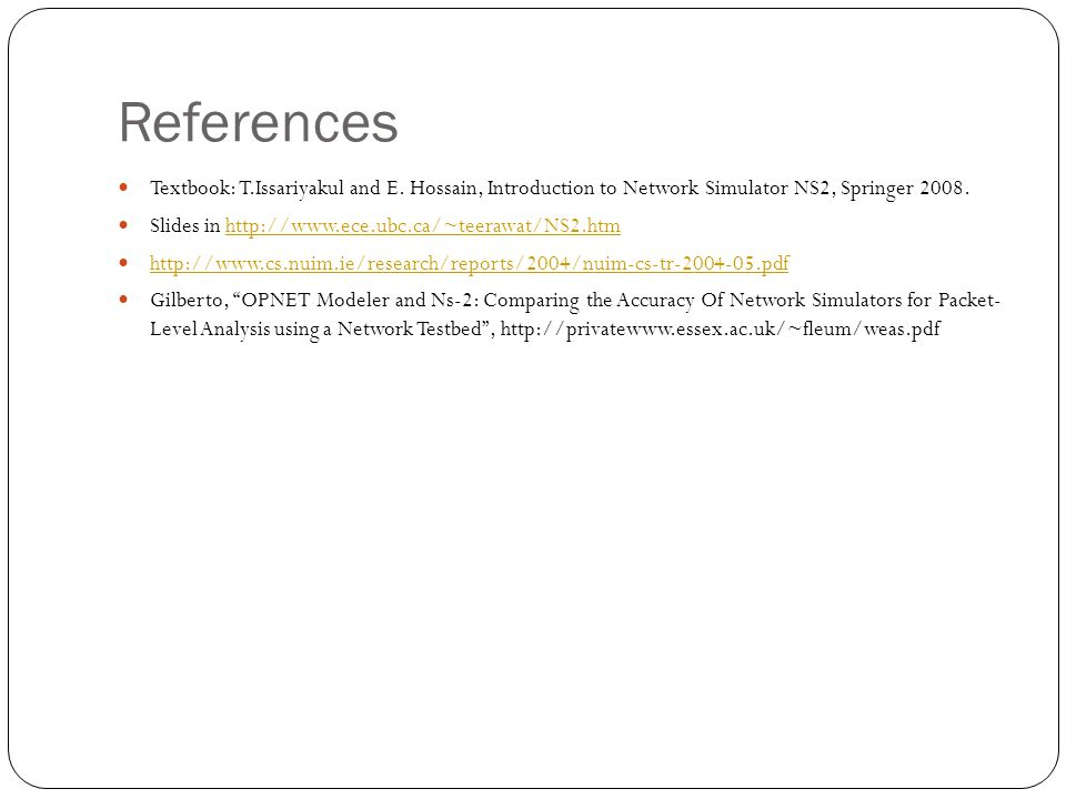 References Textbook: T.Issariyakul and E. Hossain, Introduction to Network Simulator NS2, Springer 2008.
