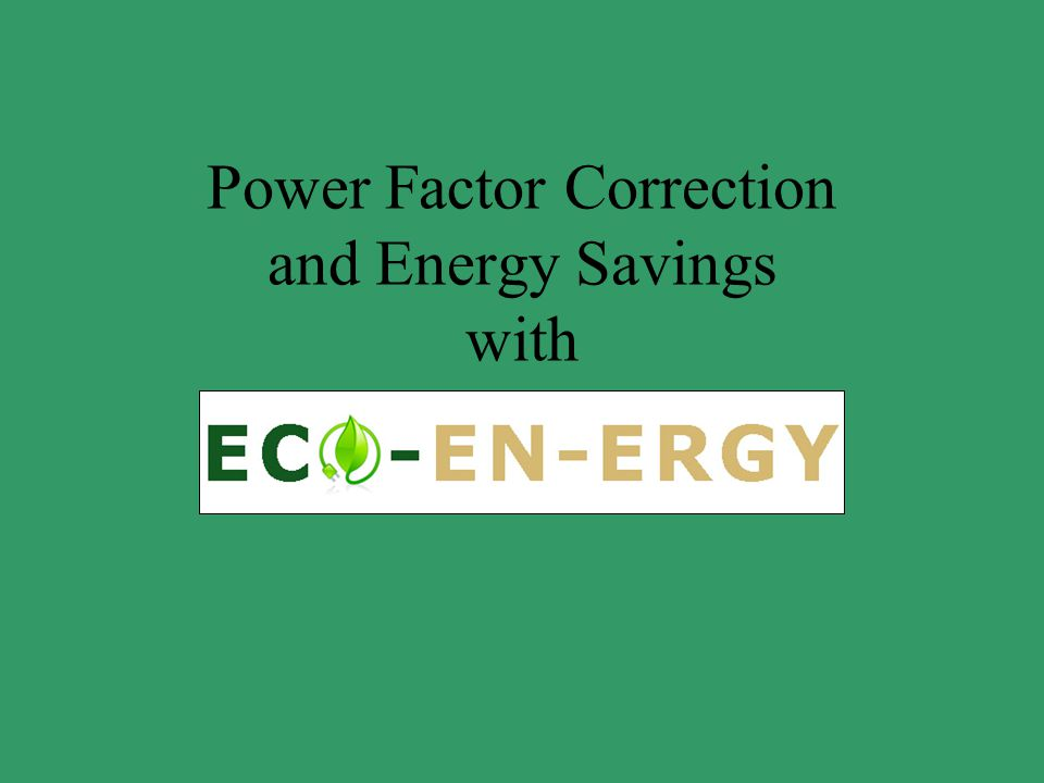 Power Factor Correction and Energy Savings with
