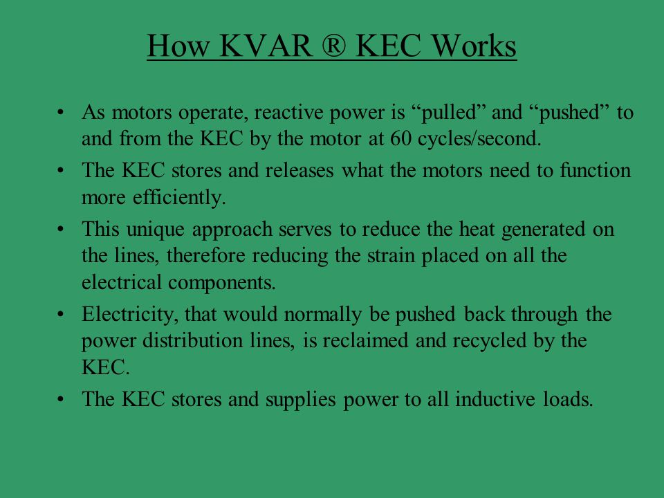 How KVAR ® KEC Works As motors operate, reactive power is pulled and pushed to and from the KEC by the motor at 60 cycles/second.