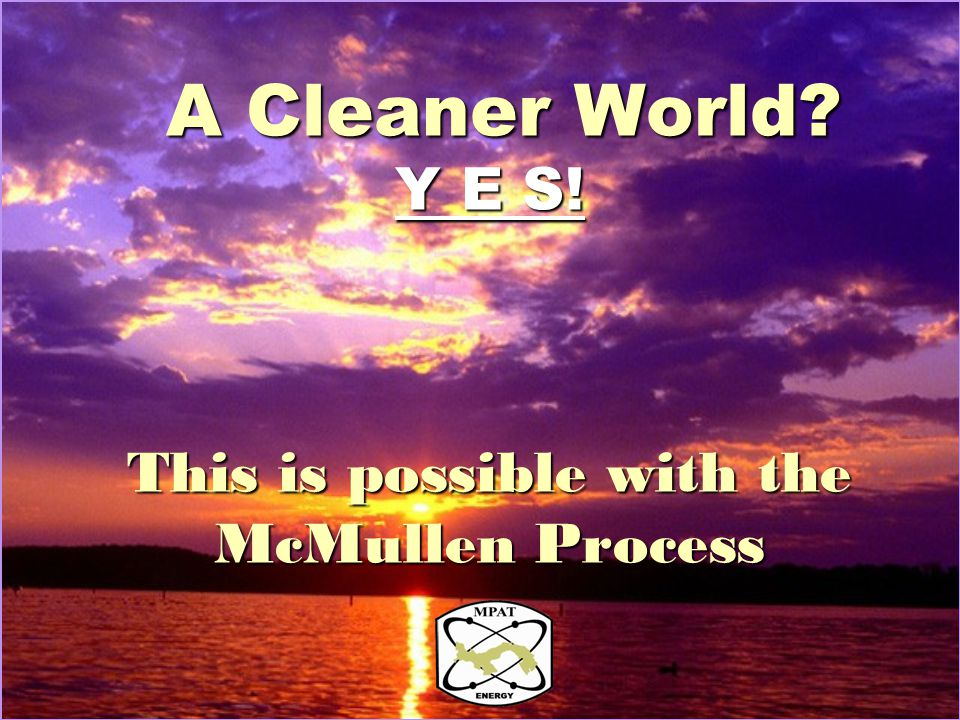 A Cleaner World Y E S! This is possible with the McMullen Process