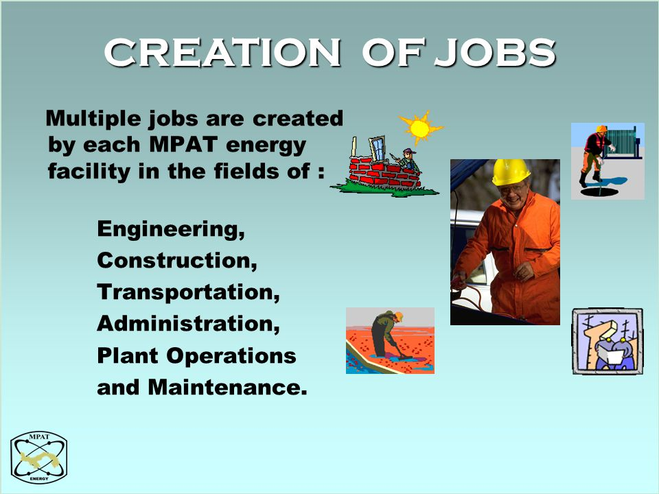CREATION OF JOBS Multiple jobs are created by each MPAT energy facility in the fields of : Engineering,