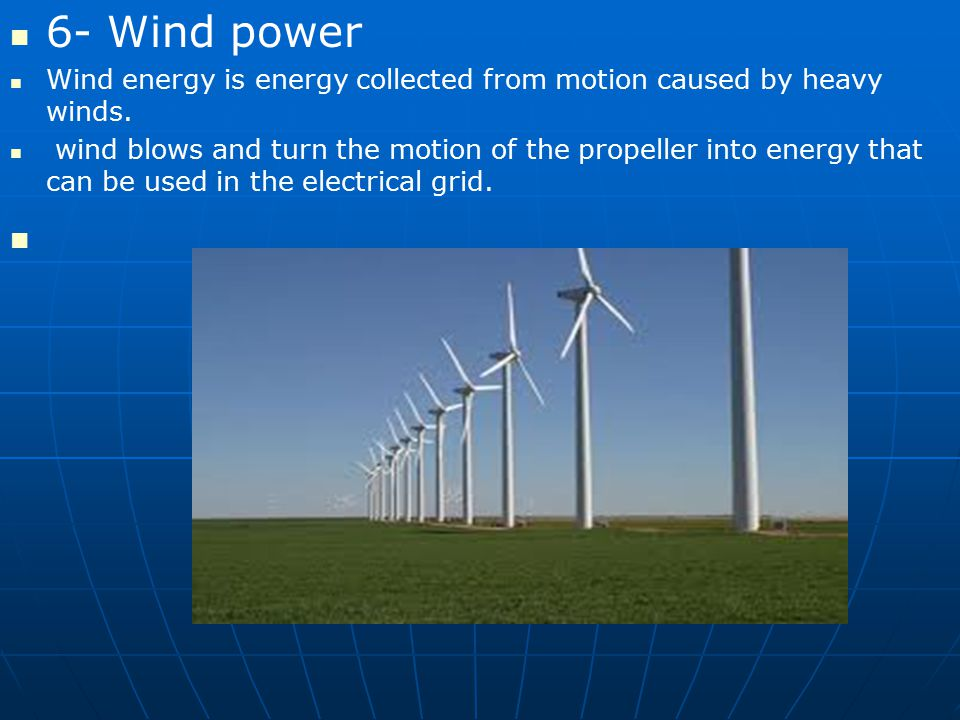 6- Wind power Wind energy is energy collected from motion caused by heavy winds.