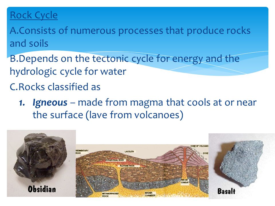 Rock Cycle Consists of numerous processes that produce rocks and soils. Depends on the tectonic cycle for energy and the hydrologic cycle for water.