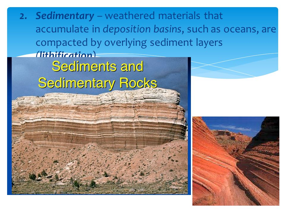 Sedimentary – weathered materials that accumulate in deposition basins, such as oceans, are compacted by overlying sediment layers (lithification)