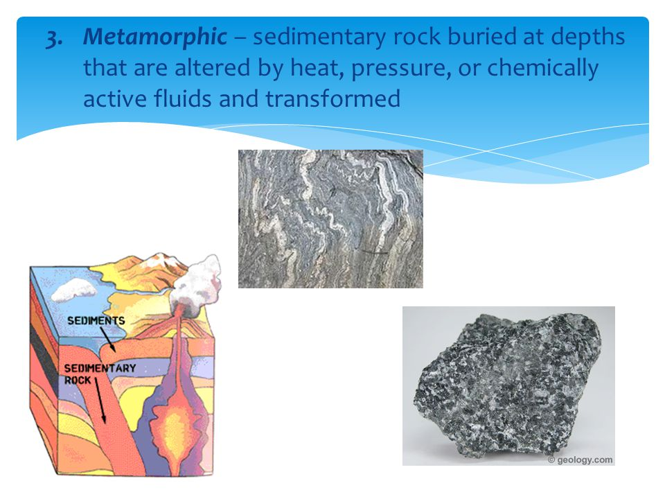 Metamorphic – sedimentary rock buried at depths that are altered by heat, pressure, or chemically active fluids and transformed
