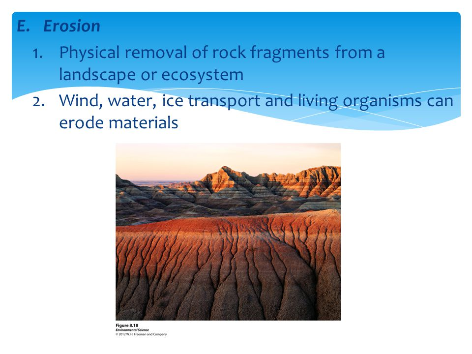 Erosion Physical removal of rock fragments from a landscape or ecosystem.