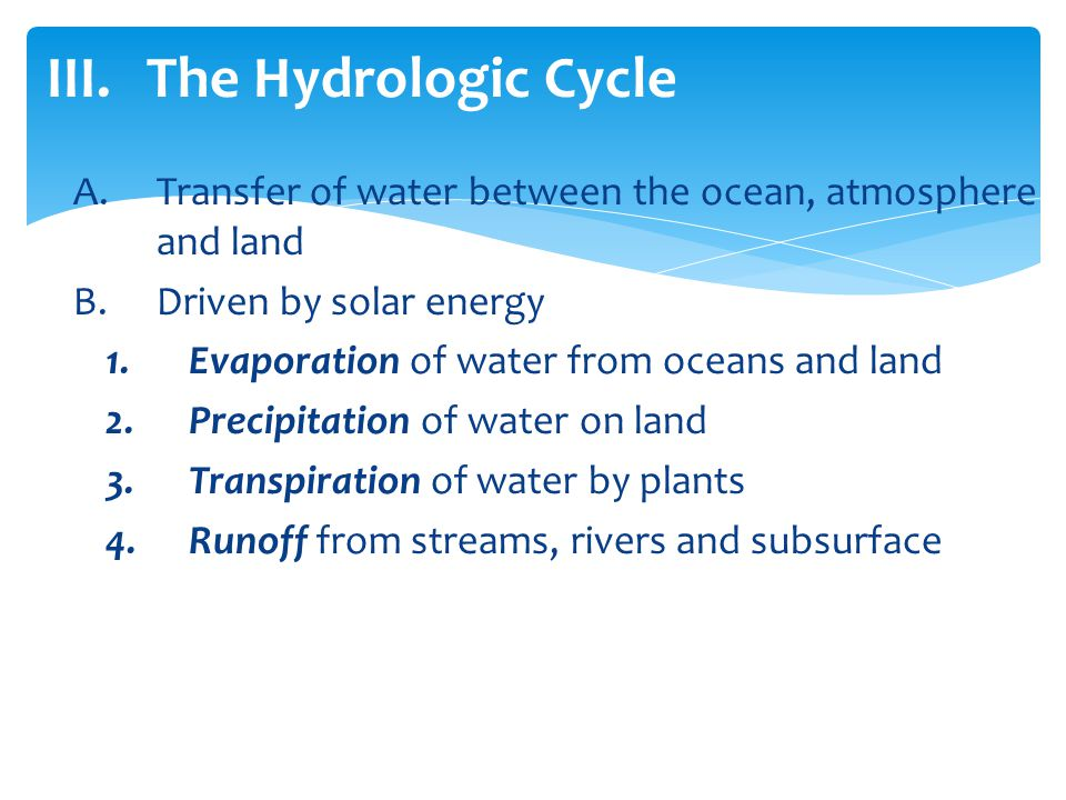 The Hydrologic Cycle Transfer of water between the ocean, atmosphere and land. Driven by solar energy.