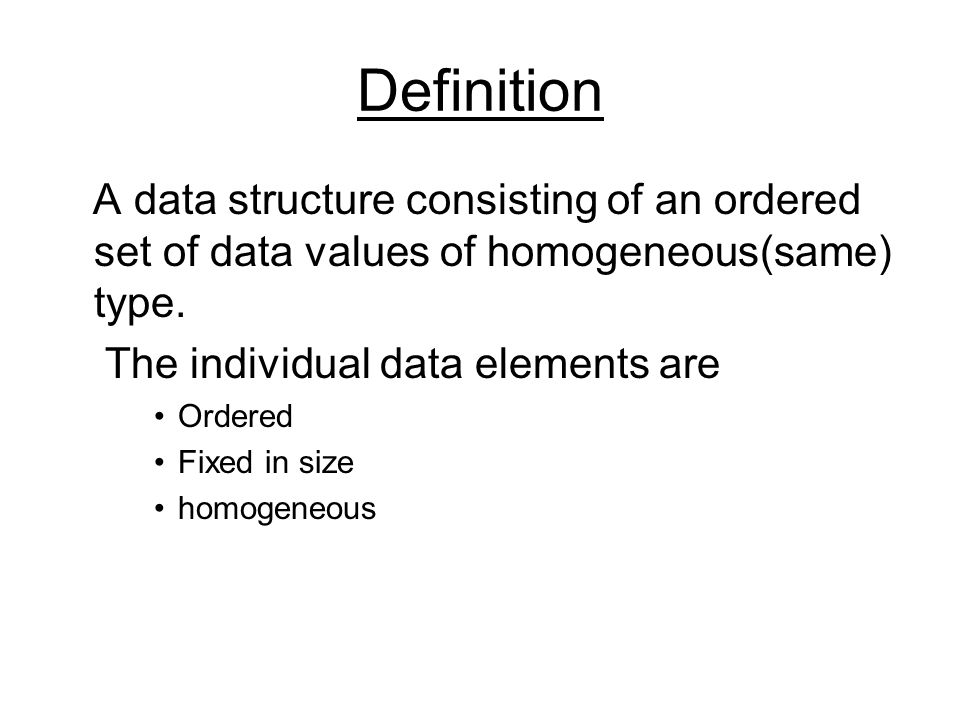 Definition A data structure consisting of an ordered set of data values of homogeneous(same) type. The individual data elements are.
