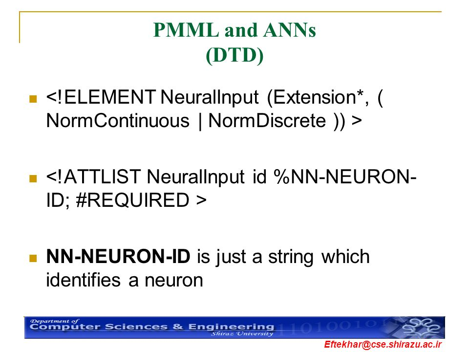 PMML and ANNs (DTD) <!ELEMENT NeuralInput (Extension*, ( NormContinuous | NormDiscrete )) > <!ATTLIST NeuralInput id %NN-NEURON-ID; #REQUIRED >
