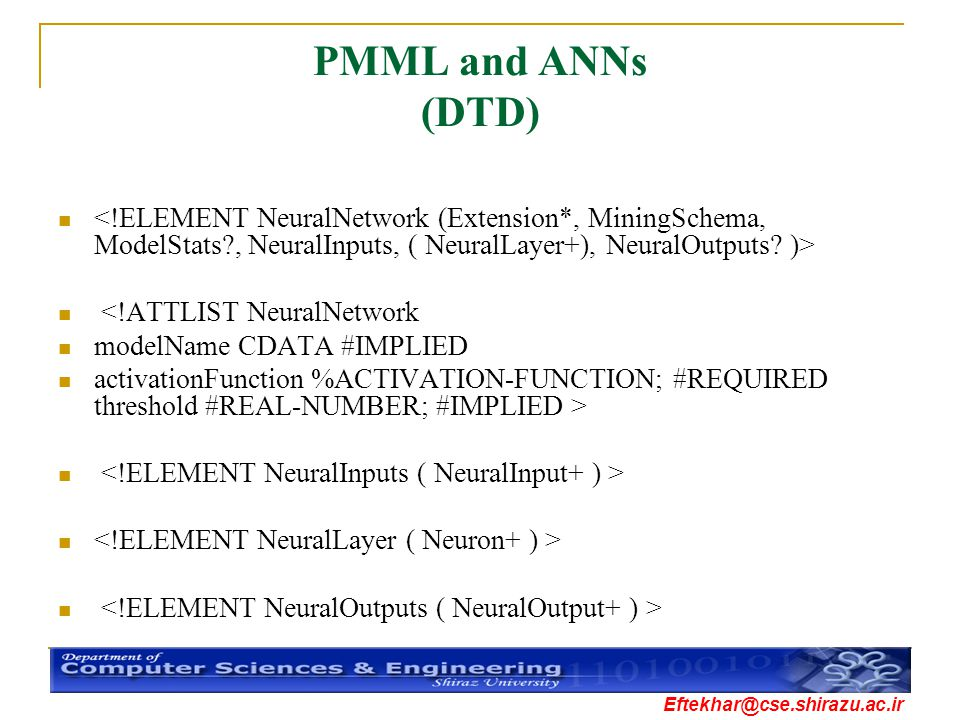 PMML and ANNs (DTD) <!ELEMENT NeuralNetwork (Extension*, MiningSchema, ModelStats , NeuralInputs, ( NeuralLayer+), NeuralOutputs )>