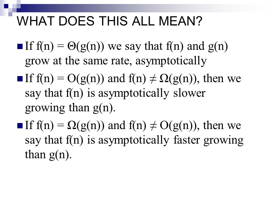 WHAT DOES THIS ALL MEAN If f(n) = Θ(g(n)) we say that f(n) and g(n) grow at the same rate, asymptotically.