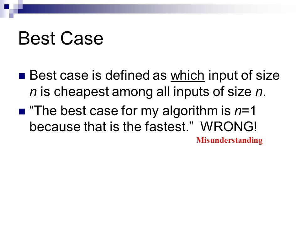 Best Case Best case is defined as which input of size n is cheapest among all inputs of size n.