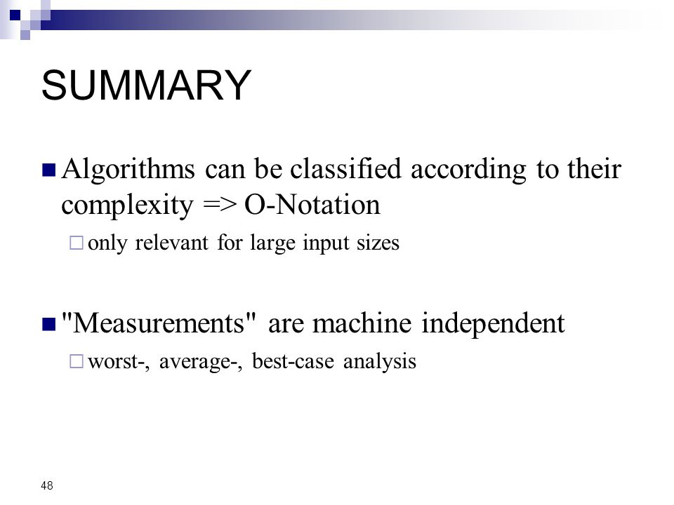 SUMMARY Algorithms can be classified according to their complexity => O-Notation. only relevant for large input sizes.