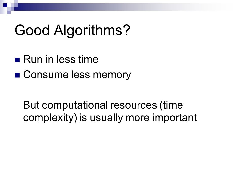 Good Algorithms Run in less time Consume less memory