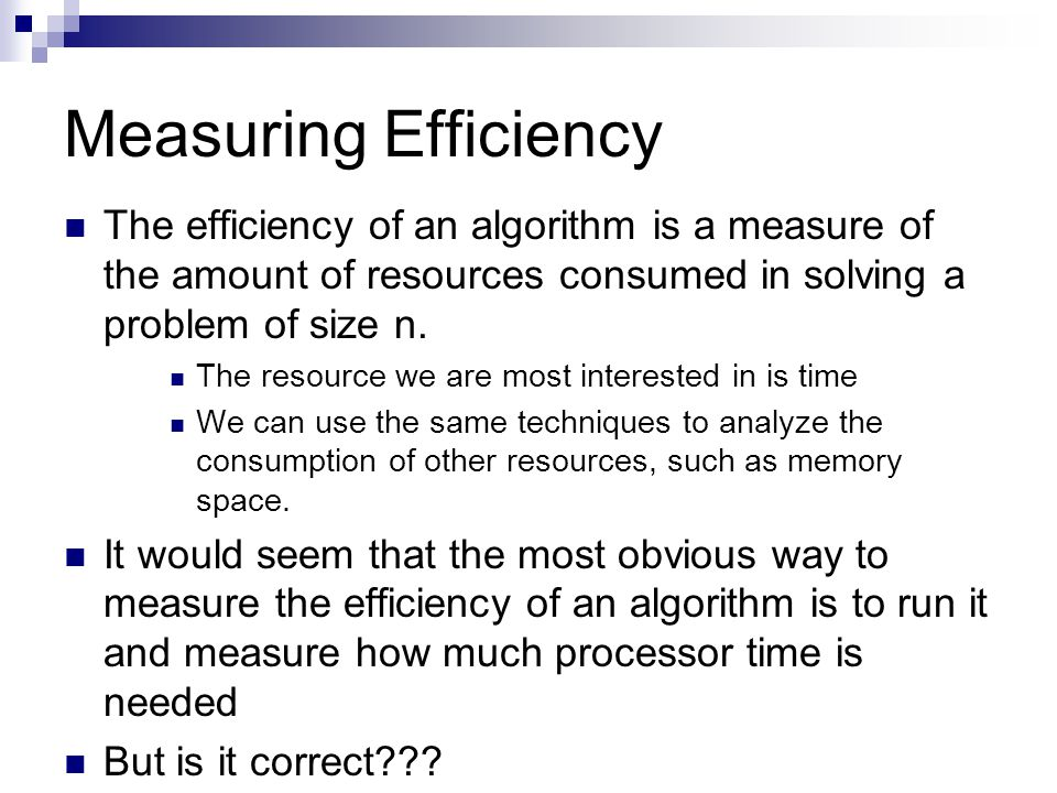 Measuring Efficiency The efficiency of an algorithm is a measure of the amount of resources consumed in solving a problem of size n.