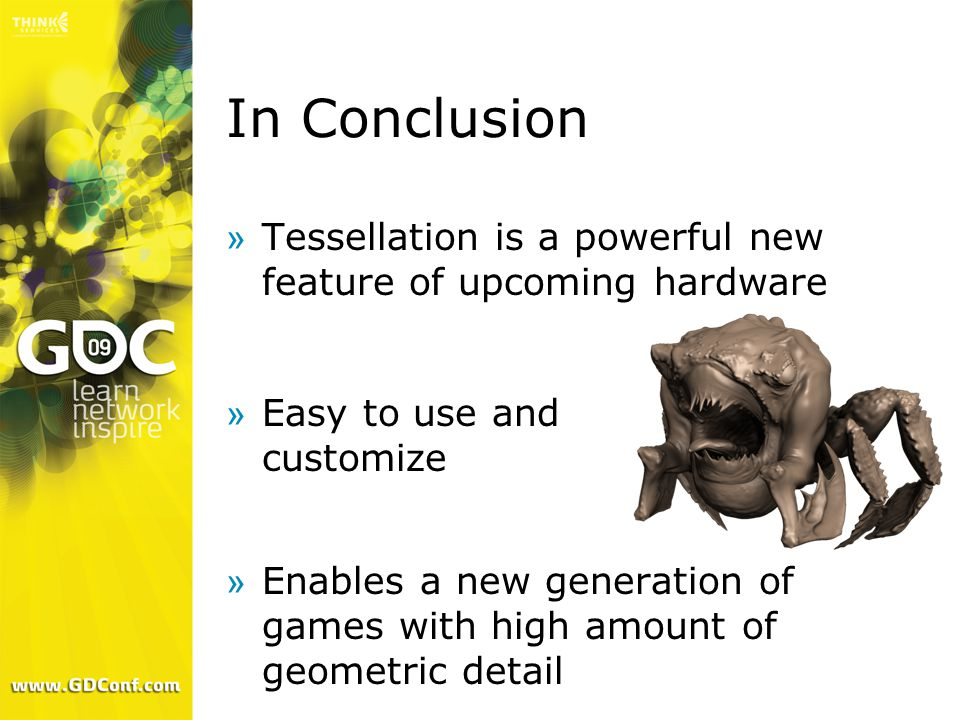 In Conclusion Tessellation is a powerful new feature of upcoming hardware. Easy to use and customize.