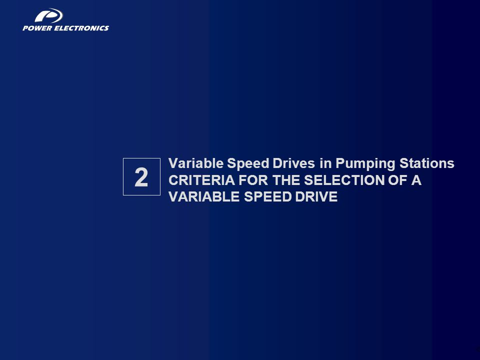 Variable Speed Drives in Pumping Stations CRITERIA FOR THE SELECTION OF A VARIABLE SPEED DRIVE