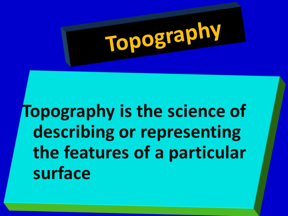 Topography Topography is the science of describing or representing the features of a particular surface.