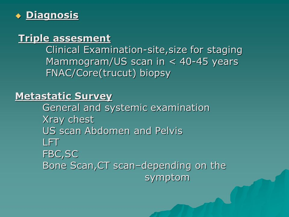 Diagnosis Triple assesment. Clinical Examination-site,size for staging. Mammogram/US scan in < 40-45 years.