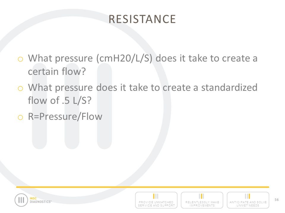 Resistance What pressure (cmH20/L/S) does it take to create a certain flow What pressure does it take to create a standardized flow of .5 L/S