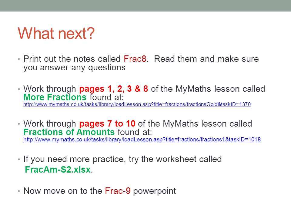 What next Print out the notes called Frac8. Read them and make sure you answer any questions.