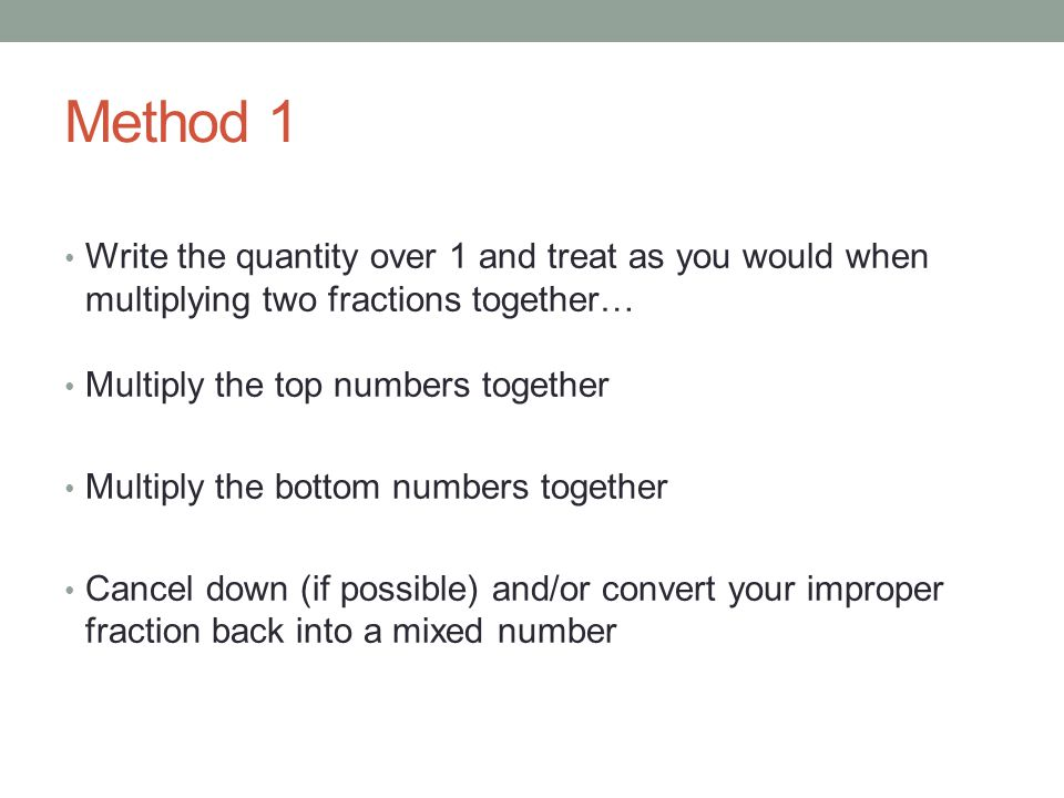 Method 1 Write the quantity over 1 and treat as you would when multiplying two fractions together… Multiply the top numbers together.
