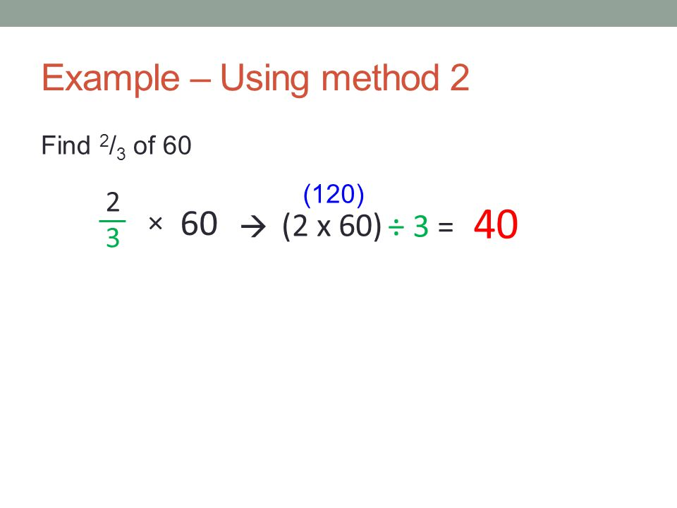 40 Example – Using method 2 60 (2 x 60) ÷ 3 = 2 3 ×  Find 2/3 of 60